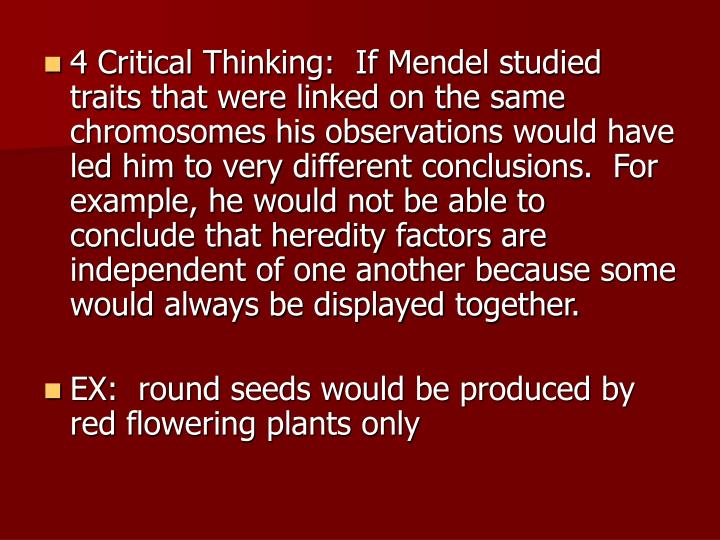 4 Critical Thinking:  If Mendel studied traits that were linked on the same chromosomes his observations would have led him to very different conclusions.  For example, he would not be able to conclude that heredity factors are independent of one another because some would always be displayed together.