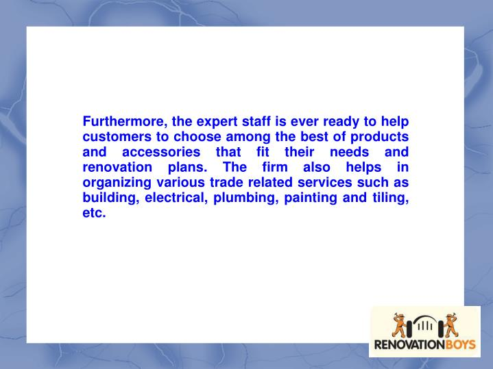 Furthermore, the expert staff is ever ready to help customers to choose among the best of products and accessories that fit their needs and renovation plans. The firm also helps in organizing various trade related services such as building, electrical, plumbing, painting and tiling, etc.