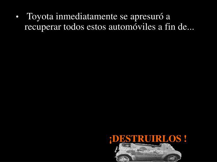 Toyota inmediatamente se apresuró a recuperar todos estos automóviles a fin de...