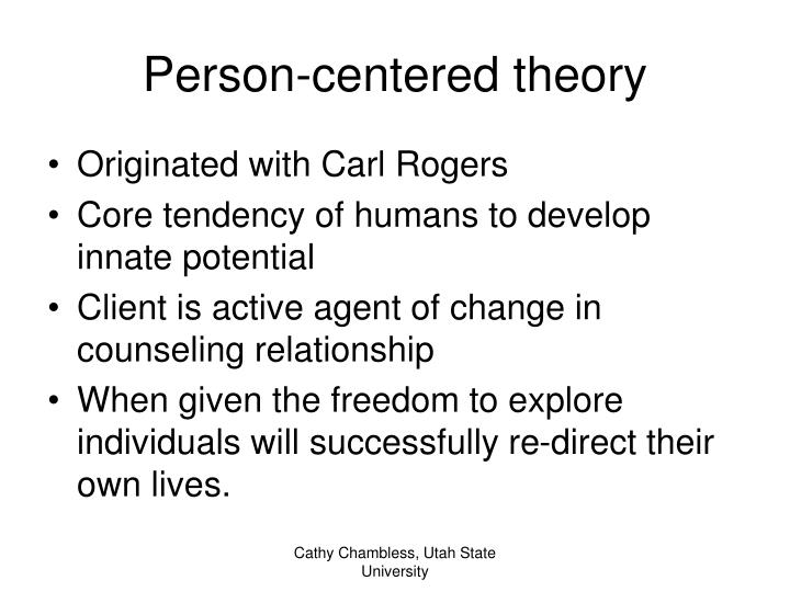 client centered theory The person-centred approach views the client as their own best authority on their own experience, and it views the client as being fully capable of fulfilling their own potential for growth.