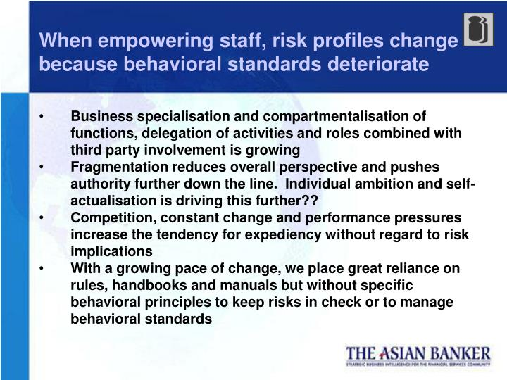 When empowering staff, risk profiles change because behavioral standards deteriorate