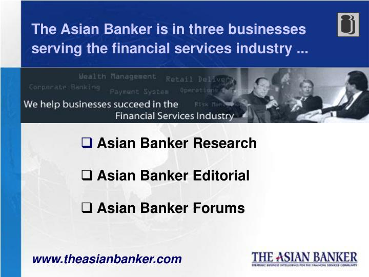 The Asian Banker is in three businesses serving the financial services industry ...