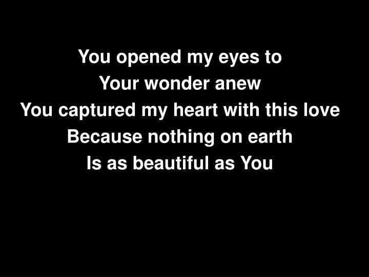 You opened my eyes to