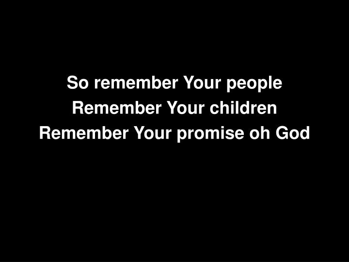 So remember Your people