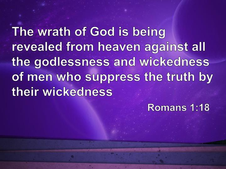The wrath of God is being revealed from heaven against all the godlessness and wickedness of men who suppress the truth by their wickedness