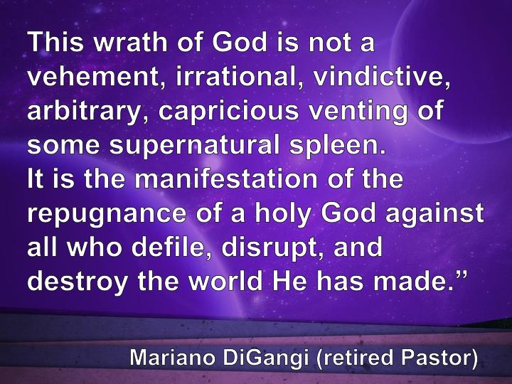 This wrath of God is not a vehement, irrational, vindictive, arbitrary, capricious venting of some supernatural spleen.