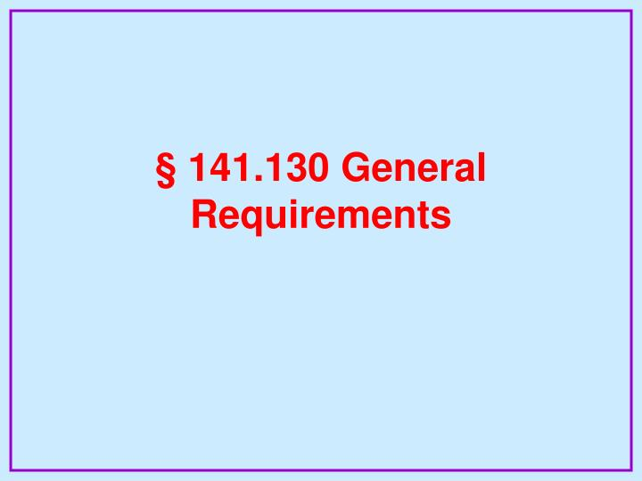 § 141.130 General Requirements