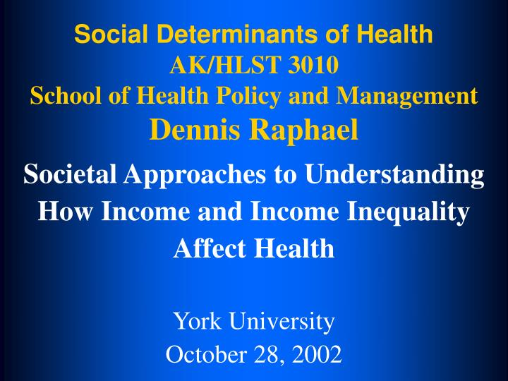 social determinants of health ak hlst 3010 school of health policy and management dennis raphael n.