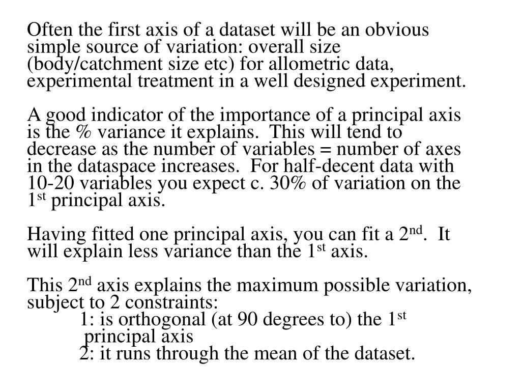 Often the first axis of a dataset will be an obvious simple source of variation: overall size (body/catchment size etc) for allometric data, experimental treatment in a well designed experiment.