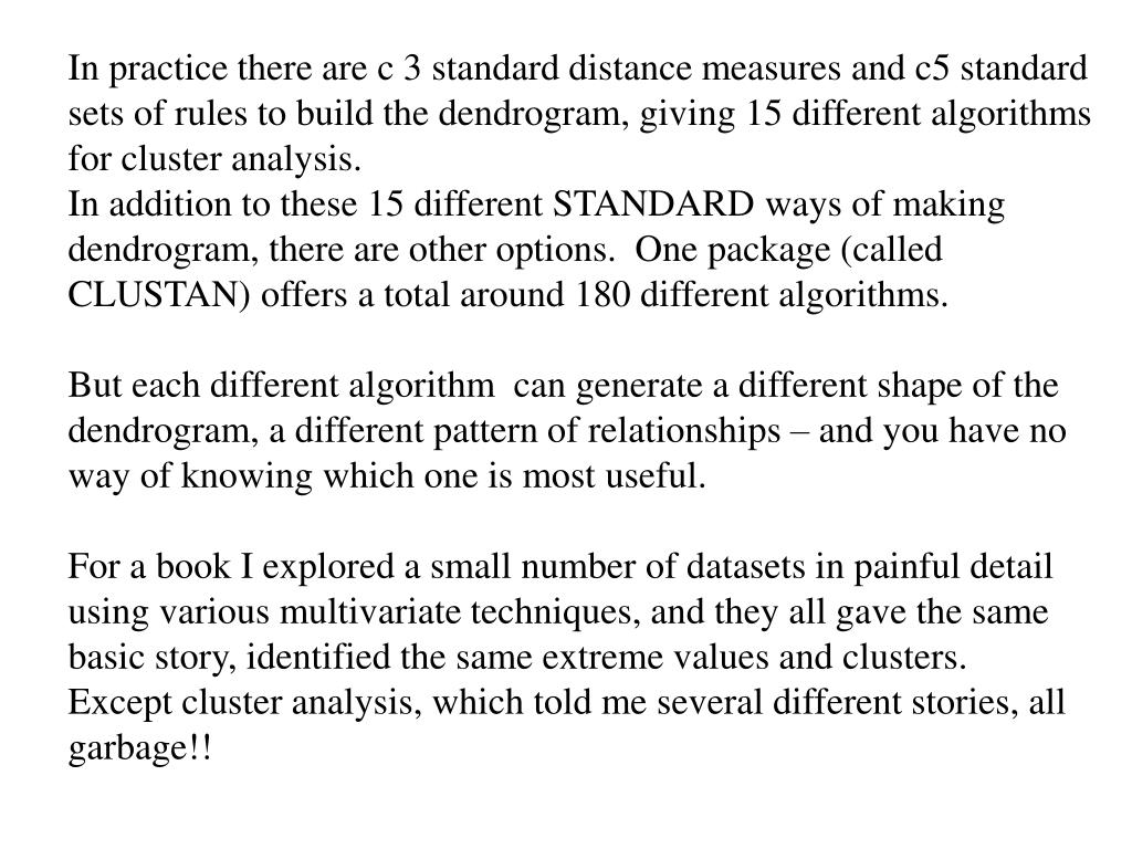 In practice there are c 3 standard distance measures and c5 standard sets of rules to build the dendrogram, giving 15 different algorithms for cluster analysis.