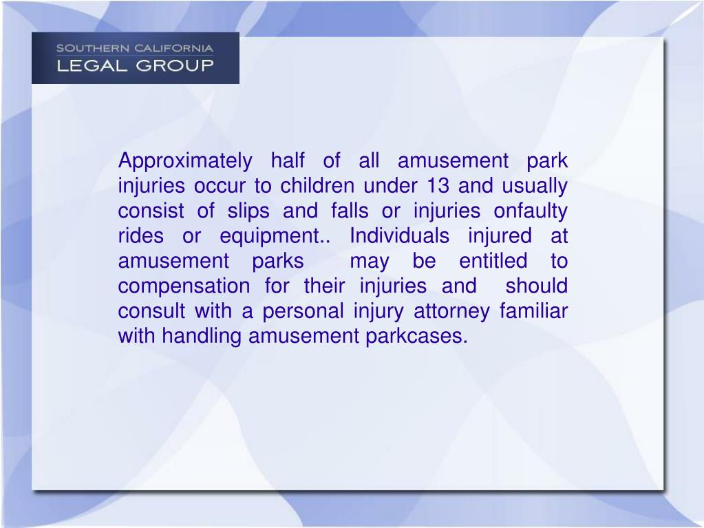Approximately half of all amusement park injuries occur to children under 13 and usually consist of slips and falls or injuries onfaulty rides or equipment.. Individuals injured at  amusement parks  may be entitled to compensation for their injuries and  should consult with a personal injury attorney familiar with handling amusement parkcases.