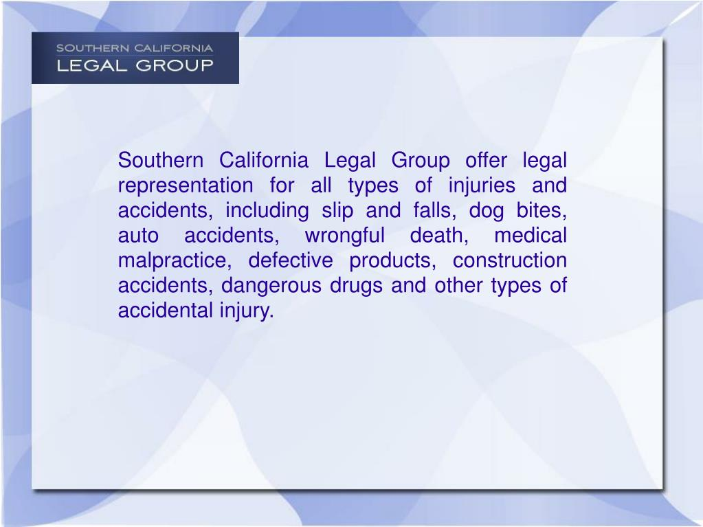 Southern California Legal Group offer legal representation for all types of injuries and accidents, including slip and falls, dog bites, auto accidents, wrongful death, medical malpractice, defective products, construction accidents, dangerous drugs and other types of accidental injury.