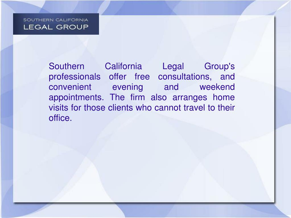 Southern California Legal Group's professionals offer free consultations, and convenient evening and weekend appointments. The firm also arranges home visits for those clients who cannot travel to their office.