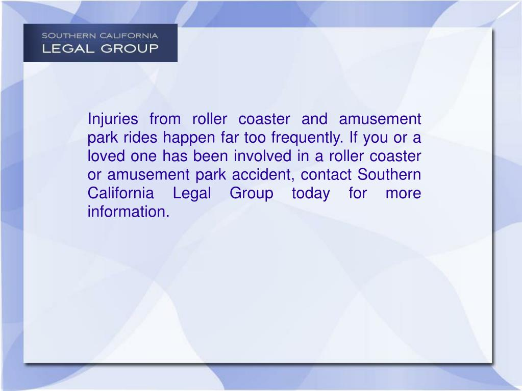 Injuries from roller coaster and amusement park rides happen far too frequently. If you or a loved one has been involved in a roller coaster or amusement park accident, contact Southern California Legal Group today for more information.
