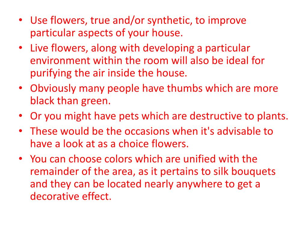 Use flowers, true and/or synthetic, to improve particular aspects of your house.