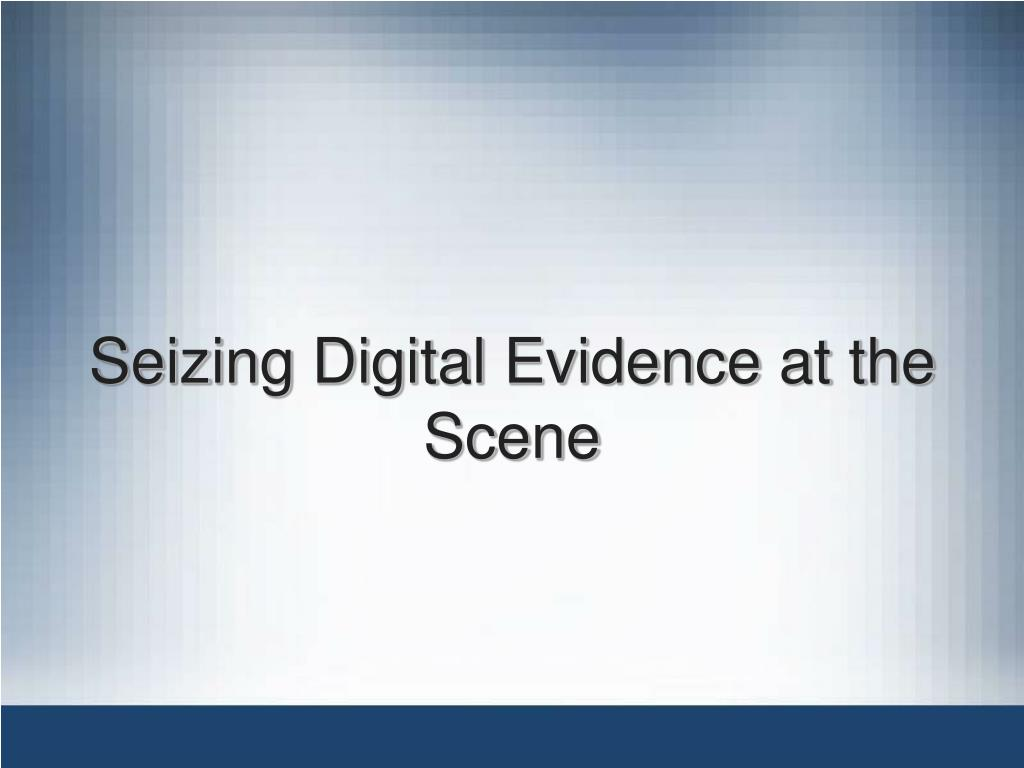 Seizing Digital Evidence at the Scene