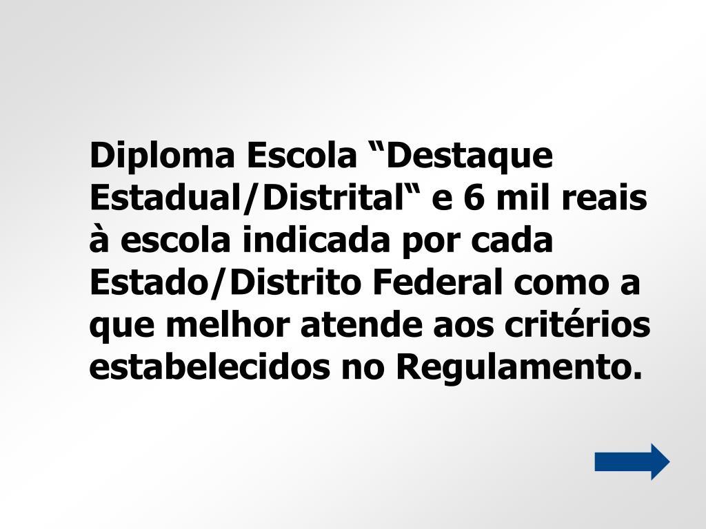 """Diploma Escola """"Destaque Estadual/Distrital"""" e 6 mil reais à escola indicada por cada Estado/Distrito Federal como a que melhor atende aos critérios estabelecidos no Regulamento."""