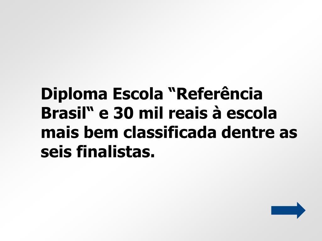 """Diploma Escola """"Referência Brasil"""" e 30 mil reais à escola mais bem classificada dentre as seis finalistas."""