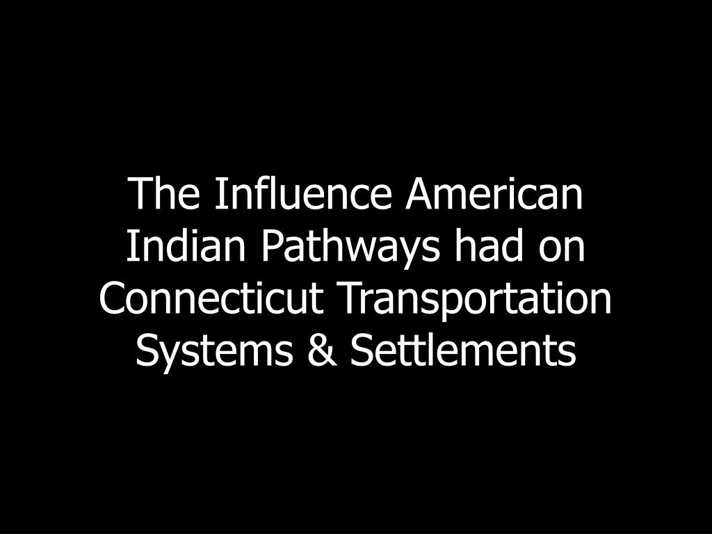 the influence american indian pathways had on connecticut transportation systems settlements l.