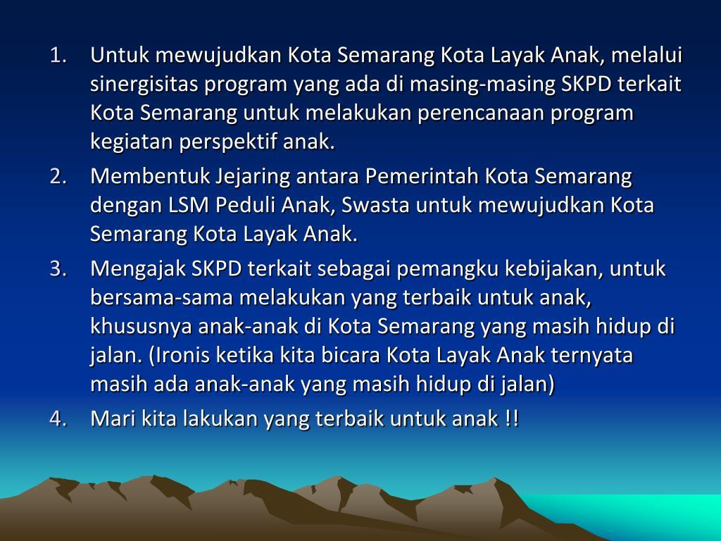 Untuk mewujudkan Kota Semarang Kota Layak Anak, melalui sinergisitas program yang ada di masing-masing SKPD terkait Kota Semarang untuk melakukan perencanaan program kegiatan perspektif anak.