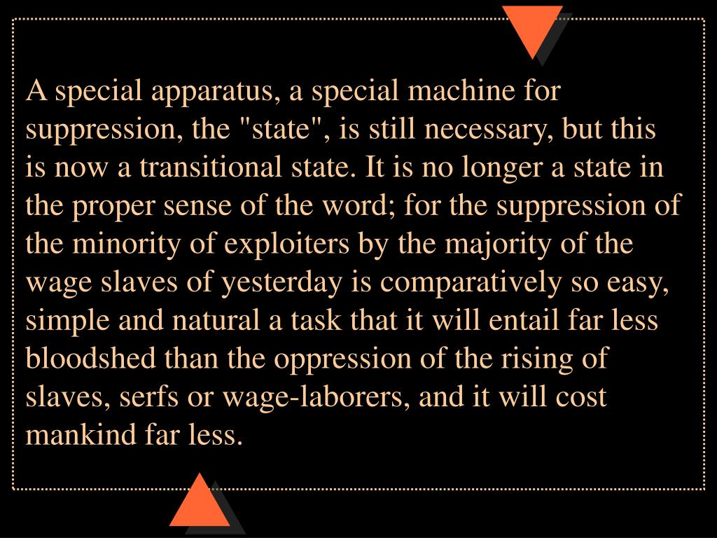 """A special apparatus, a special machine for suppression, the """"state"""", is still necessary, but this is now a transitional state. It is no longer a state in the proper sense of the word; for the suppression of the minority of exploiters by the majority of the wage slaves of yesterday is comparatively so easy, simple and natural a task that it will entail far less bloodshed than the oppression of the rising of slaves, serfs or wage-laborers, and it will cost mankind far less."""