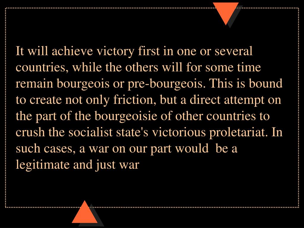 It will achieve victory first in one or several countries, while the others will for some time remain bourgeois or pre-bourgeois. This is bound to create not only friction, but a direct attempt on the part of the bourgeoisie of other countries to crush the socialist state's victorious proletariat. In such cases, a war on our part would  be a legitimate and just war