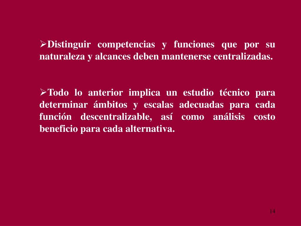 Distinguir competencias y funciones que por su naturaleza y alcances deben mantenerse centralizadas.