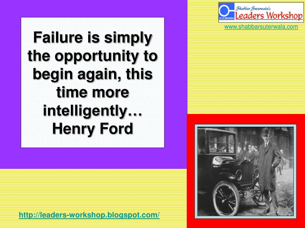 Failure is simply the opportunity to begin again, this time more intelligently… Henry Ford