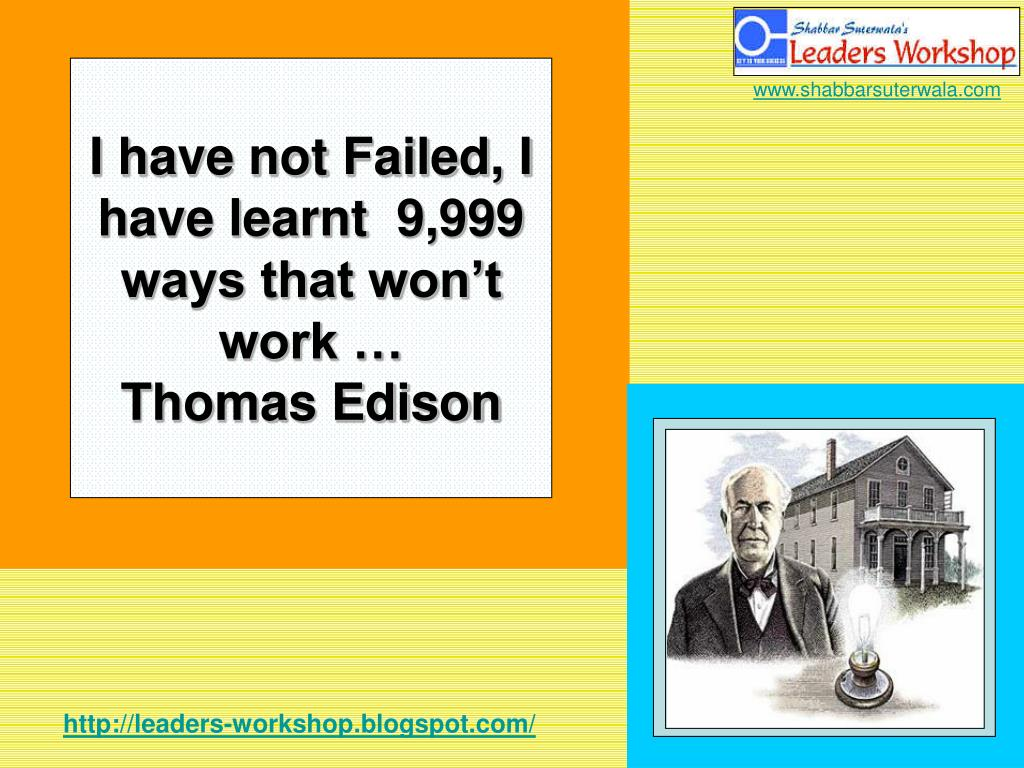 I have not Failed, I have learnt  9,999 ways that won't work …