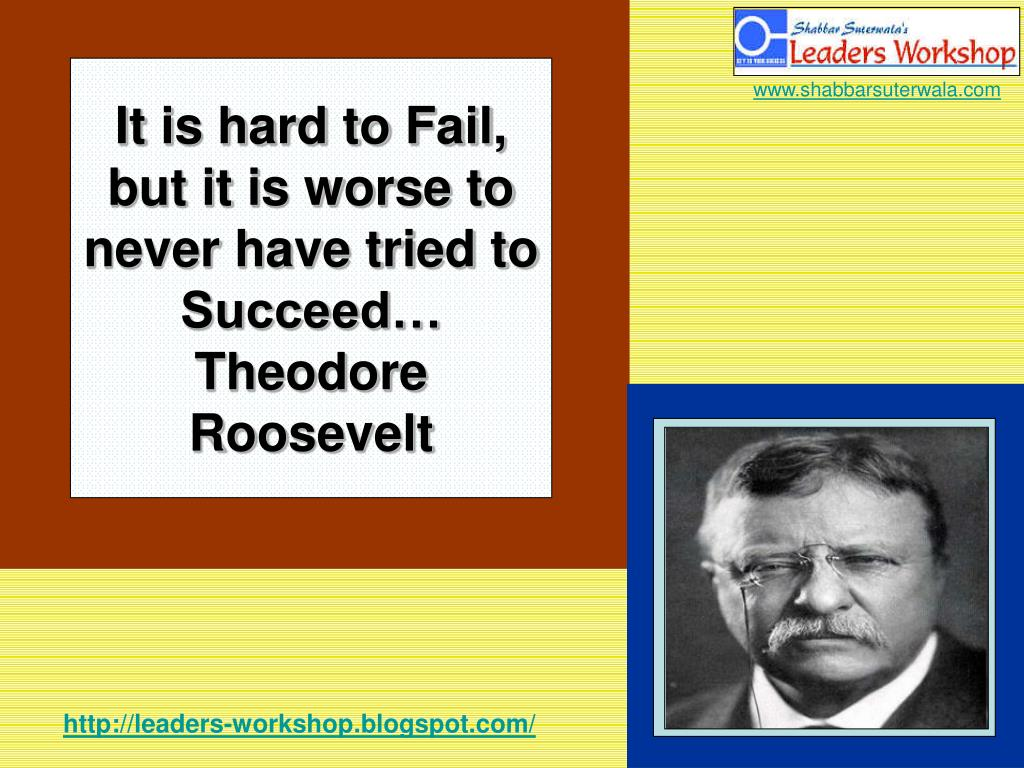 It is hard to Fail, but it is worse to never have tried to Succeed…