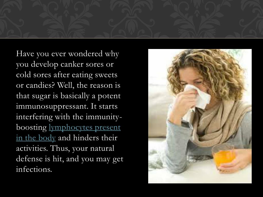 Have you ever wondered why you develop canker sores or cold sores after eating sweets or candies? Well, the reason is that sugar is basically a potent immunosuppressant. It starts interfering with the immunity-boosting