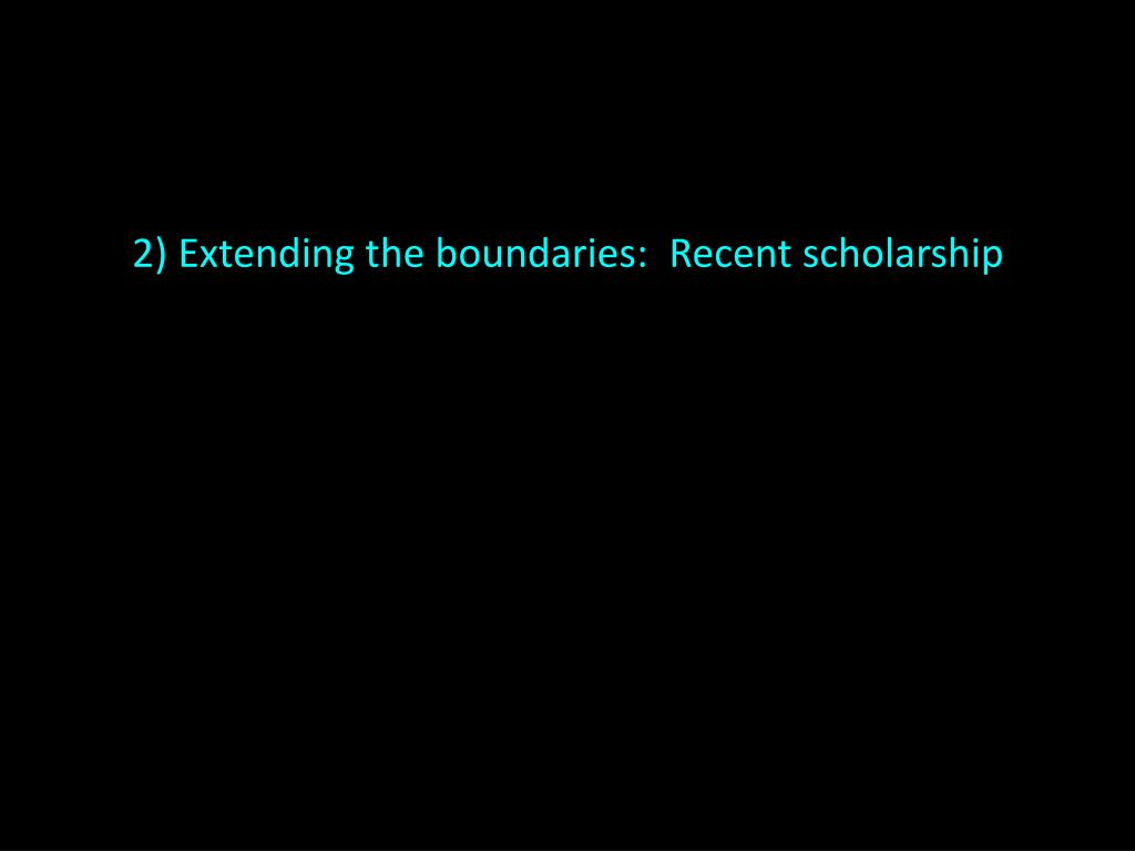 2) Extending the boundaries:  Recent scholarship