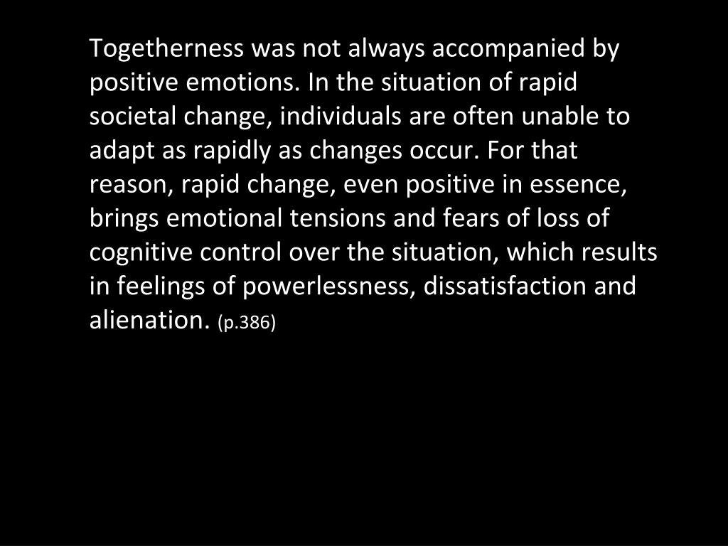 Togetherness was not always accompanied by positive emotions. In the situation of rapid societal change, individuals are often unable to adapt as rapidly as changes occur. For that reason, rapid change, even positive in essence, brings emotional tensions and fears of loss of cognitive control over the situation, which results in feelings of powerlessness, dissatisfaction and alienation.
