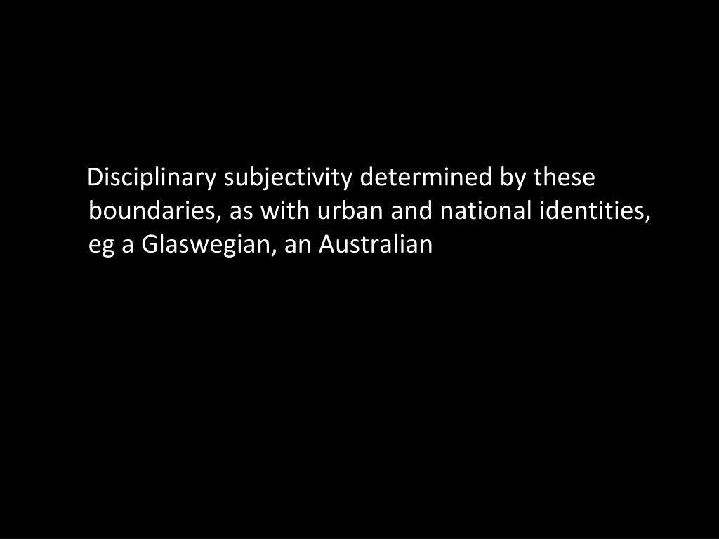 Disciplinary subjectivity determined by these boundaries, as with urban and national identities, eg a Glaswegian, an Australian