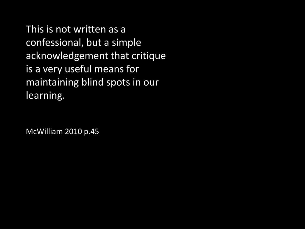 This is not written as a confessional, but a simple acknowledgement that critique  is a very useful means for maintaining blind spots in our learning.