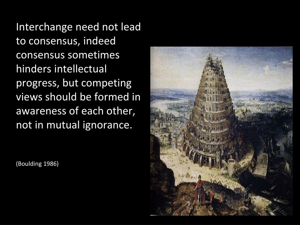 Interchange need not lead to consensus, indeed consensus sometimes hinders intellectual progress, but competing views should be formed in awareness of each other, not in mutual ignorance.