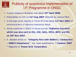 publicity of successful implementation of i p programme in ongc