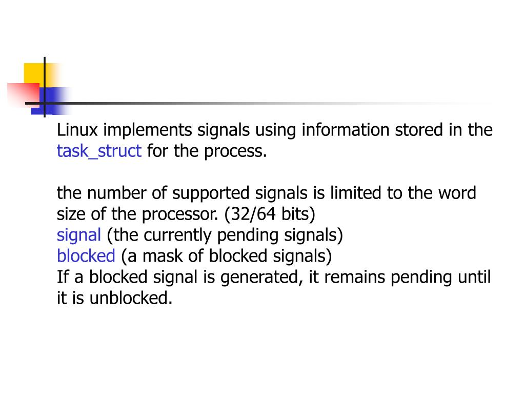 Linux implements signals using information stored in the