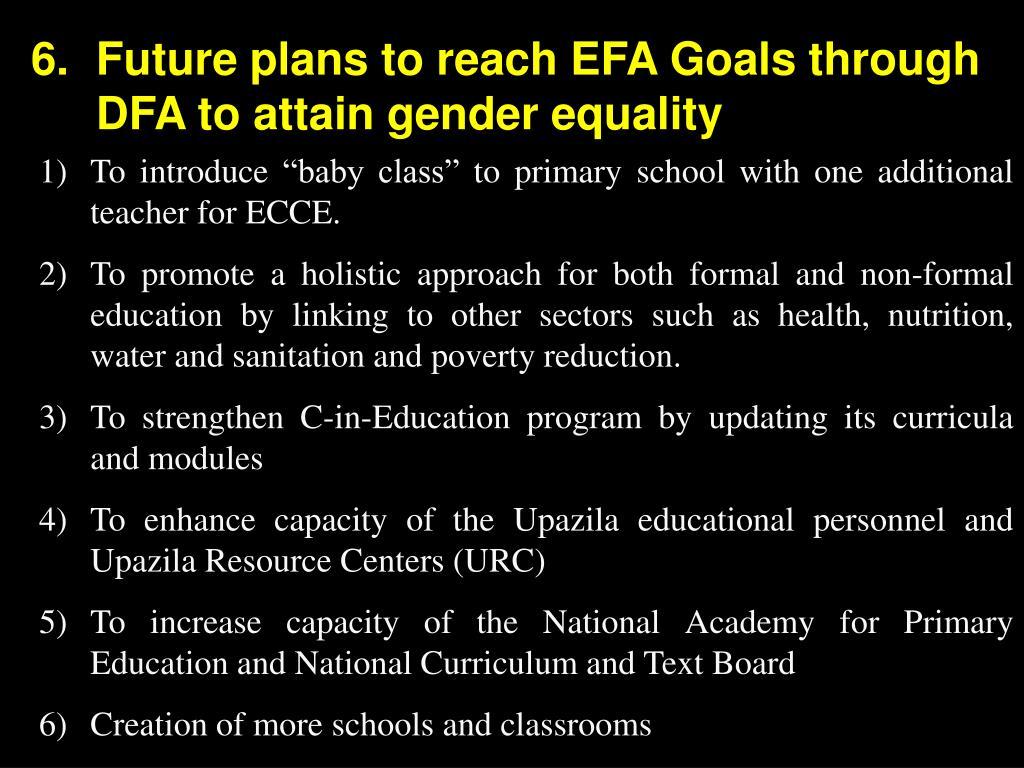 6.Future plans to reach EFA Goals through DFA to attain gender equality