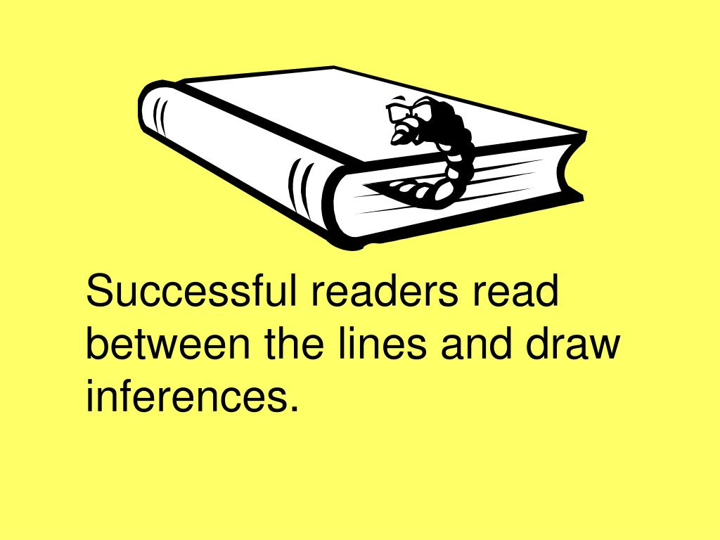 Successful readers read between the lines and draw inferences.