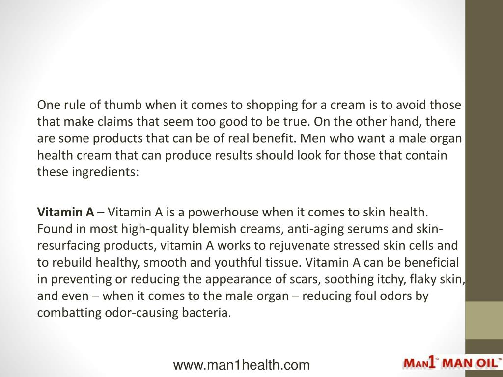 One rule of thumb when it comes to shopping for a cream is to avoid those that make claims that seem too good to be true. On the other hand, there are some products that can be of real benefit. Men who want a male organ health cream that can produce results should look for those that contain these ingredients: