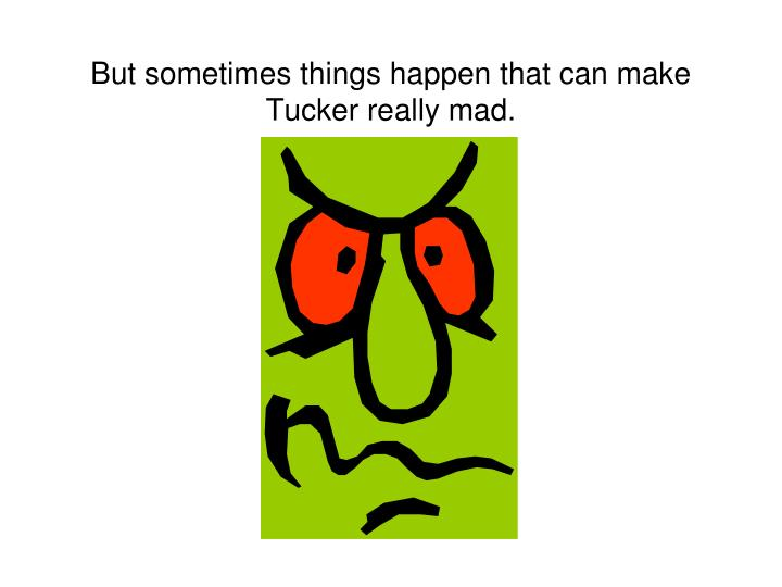 But sometimes things happen that can make tucker really mad