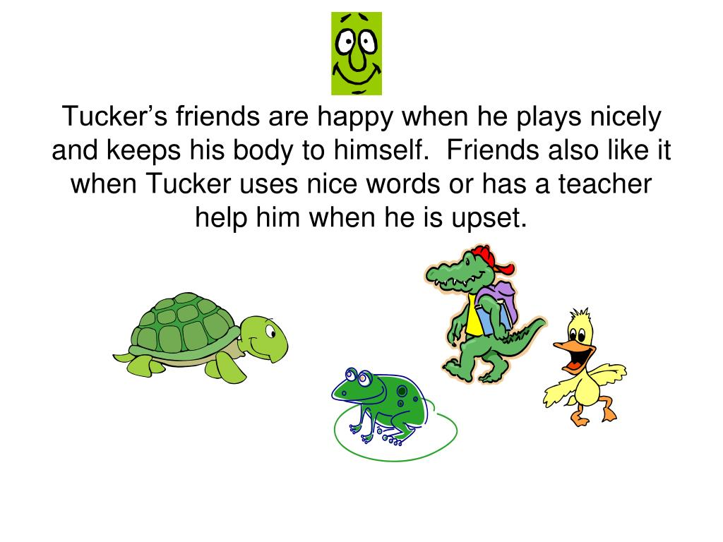 Tucker's friends are happy when he plays nicely and keeps his body to himself.  Friends also like it when Tucker uses nice words or has a teacher help him when he is upset.