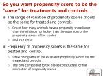 so you want propensity score to be the same for treatments and controls