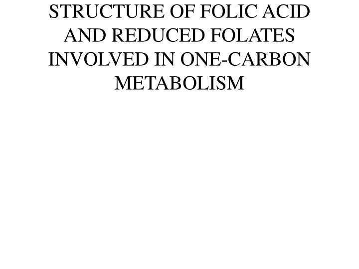 Structure of folic acid and reduced folates involved in one carbon metabolism