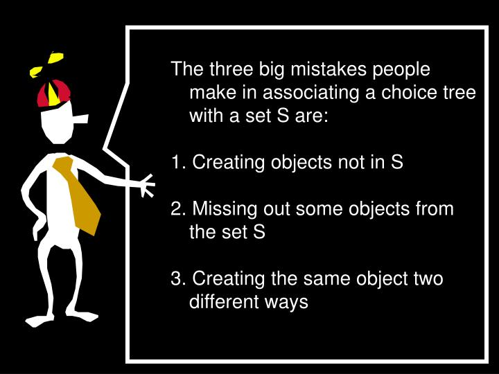 The three big mistakes people make in associating a choice tree with a set S are: