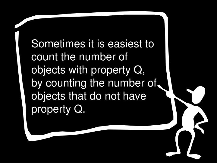 Sometimes it is easiest to count the number of objects with property Q, by counting the number of objects that do not have property Q.