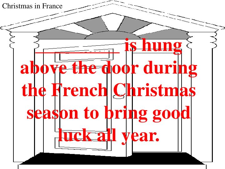 _________ is hung above the door during the French Christmas season to bring good luck all year.