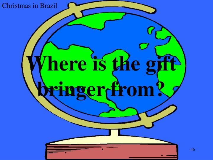 Where is the gift bringer from?