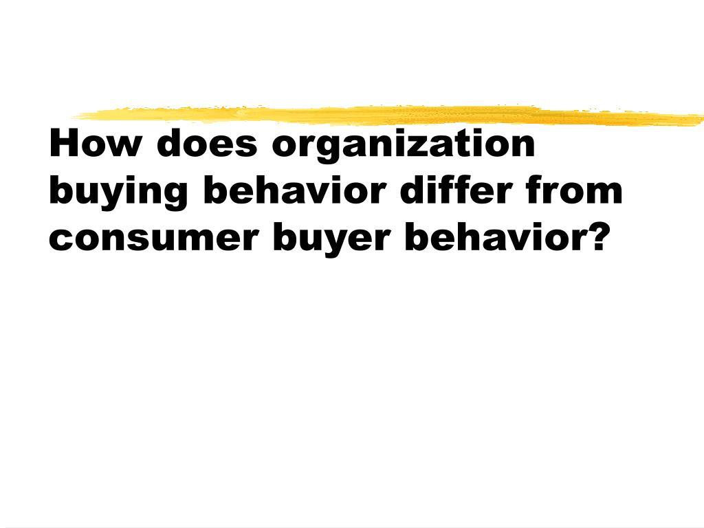 How does organization buying behavior differ from consumer buyer behavior?